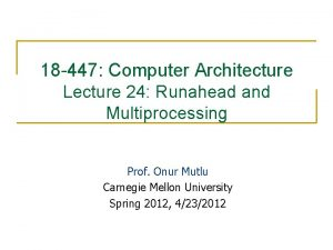 18 447 Computer Architecture Lecture 24 Runahead and