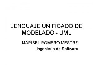 LENGUAJE UNIFICADO DE MODELADO UML MARIBEL ROMERO MESTRE