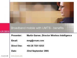 Broadband mobile with UMTS benefits Copyright Ovum 2005