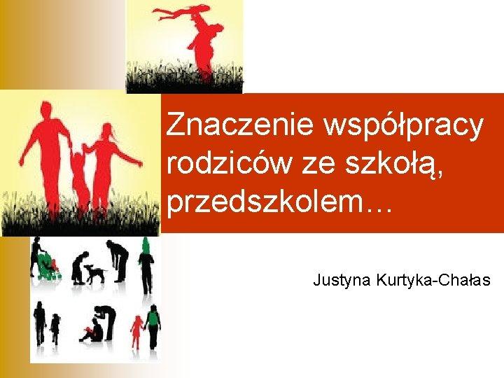 Znaczenie wsppracy rodzicw ze szko przedszkolem Justyna KurtykaChaas