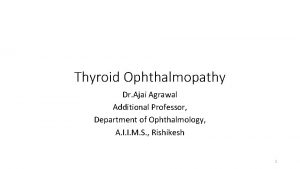 Thyroid Ophthalmopathy Dr Ajai Agrawal Additional Professor Department