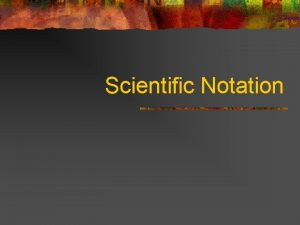Scientific Notation What is Scientific Notation Scientific notation