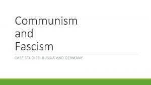 Communism and Fascism CASE STUDIES RUSSIA AND GERMANY