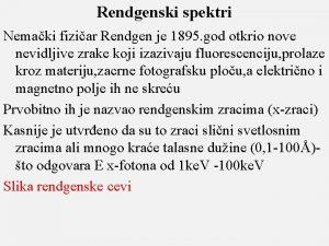 Rendgenski spektri Nemaki fiziar Rendgen je 1895 god