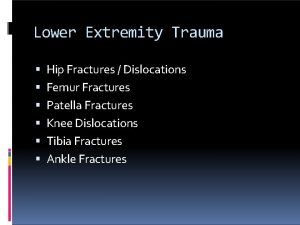 Lower Extremity Trauma Hip Fractures Dislocations Femur Fractures