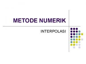 METODE NUMERIK INTERPOLASI Tujuan l Interpolasi berguna untuk