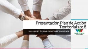 Presentacin Plan de Accin Territorial 2018 CORPORACIN CULTURAL