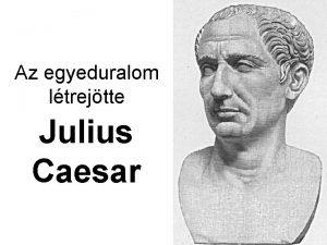 Az egyeduralom ltrejtte Julius Caesar Az j rendszer