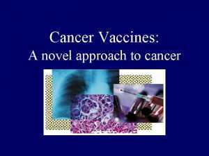 Cancer Vaccines A novel approach to cancer Cancer