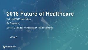 2018 Future of Healthcare WA HIMSS Presentation Sri