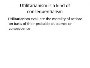 Utilitarianism is a kind of consequentialism Utilitarianism evaluate