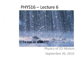 PHYS 16 Lecture 6 To run or walk