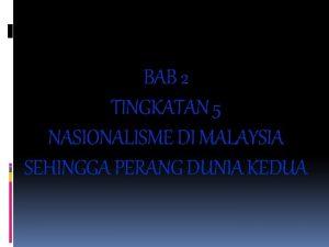 BAB 2 TINGKATAN 5 NASIONALISME DI MALAYSIA SEHINGGA
