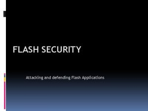 FLASH SECURITY Attacking and defending Flash Applications Flash