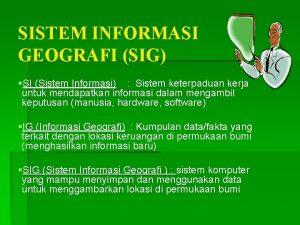 SISTEM INFORMASI GEOGRAFI SIG SI Sistem Informasi Sistem