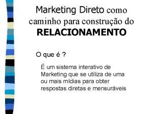 Marketing Direto como caminho para construo do RELACIONAMENTO