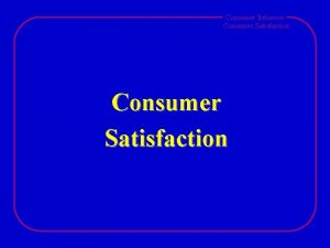 Consumer Behavior Consumer Satisfaction Consumer Behavior Consumer Satisfaction