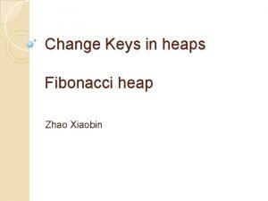 Change Keys in heaps Fibonacci heap Zhao Xiaobin