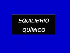 EQUILBRIO QUMICO PROCESSOS REVERSVEIS So processos que reagentes