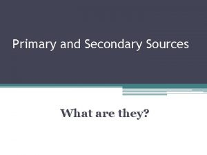 Primary and Secondary Sources What are they Primary