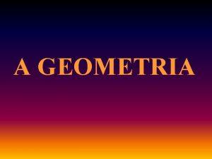 A GEOMETRIA A geometria um tema sempre presente