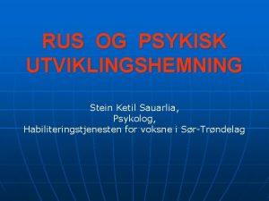 RUS OG PSYKISK UTVIKLINGSHEMNING Stein Ketil Sauarlia Psykolog