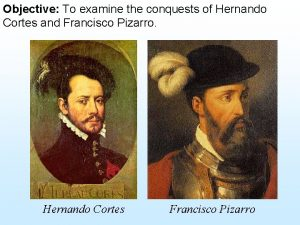 Objective To examine the conquests of Hernando Cortes