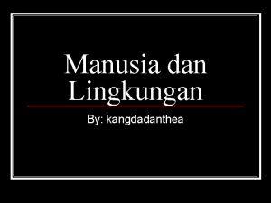 Manusia dan Lingkungan By kangdadanthea n Terdapat hubungan