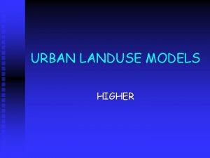 URBAN LANDUSE MODELS HIGHER Models of Urban Structure