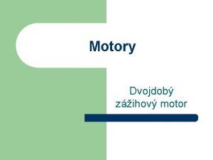 Motory Dvojdob zihov motor Hlavn asti motora Kad