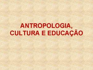 ANTROPOLOGIA CULTURA E EDUCAO Perspectiva ampla de educao