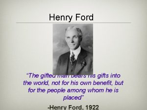 Henry Ford The gifted man bears his gifts