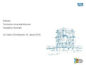 Referent Technische Universitt Mnchen Fakultt fr Informatik Ort