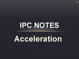 IPC NOTES Acceleration ACCELERATION acceleration the rate of