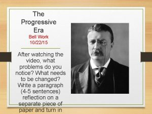 The Progressive Era Bell Work 102215 After watching