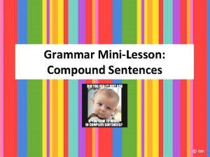Grammar MiniLesson Compound Sentences Compound Sentences You can