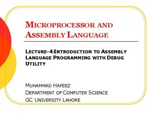 MICROPROCESSOR AND ASSEMBLY LANGUAGE LECTURE4 INTRODUCTION TO ASSEMBLY
