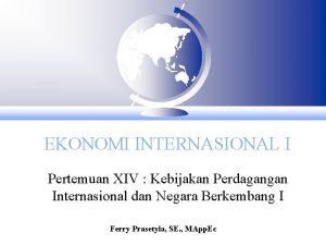 EKONOMI INTERNASIONAL I Pertemuan XIV Kebijakan Perdagangan Internasional