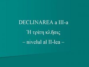 DECLINAREA a IIIa nivelul al IIlea Structura cursului
