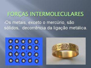 FORAS INTERMOLECULARES Os metais exceto o mercrio so