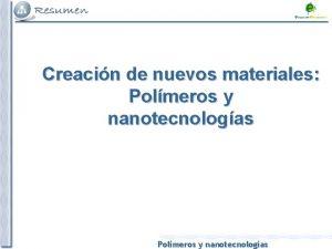 Creacin de nuevos materiales Polmeros y nanotecnologas Polmeros