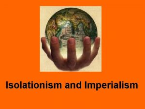 Isolationism and Imperialism ISOLATIONISM Policy of dealing with
