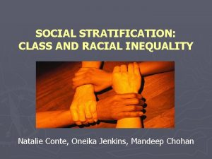 SOCIAL STRATIFICATION CLASS AND RACIAL INEQUALITY Natalie Conte