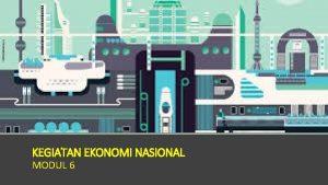 KEGIATAN EKONOMI NASIONAL MODUL 6 Pendapatan Nasional KEGIATAN