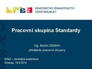 Pracovn skupina Standardy Ing Martin ZEMAN pedseda pracovn