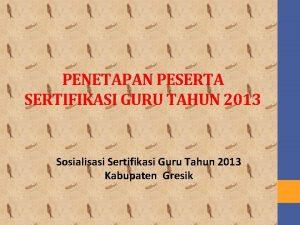 PENETAPAN PESERTA SERTIFIKASI GURU TAHUN 2013 Sosialisasi Sertifikasi