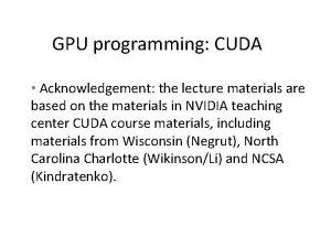 GPU programming CUDA Acknowledgement the lecture materials are