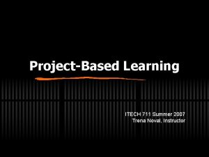 ProjectBased Learning ITECH 711 Summer 2007 Trena Noval
