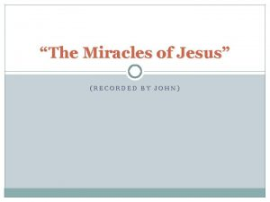 The Miracles of Jesus RECORDED BY JOHN The