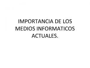 IMPORTANCIA DE LOS MEDIOS INFORMATICOS ACTUALES La informtica
